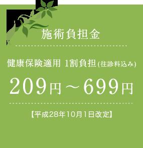 施術負担金 健康保険適用 1割負担(往診料込み)209円〜699円【平成28年10月1日改定】